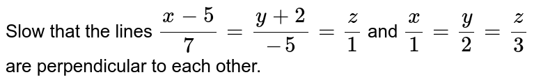 Slow that the lines `(x-5)/(7)=(y+2)/(-5)=(z)/(1)` and `(x)/(1)=(y)/(2)=(z)/(3)` are perpendicular to each other.