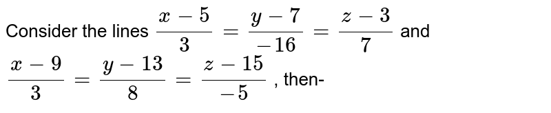 Consider the lines `(x-5)/(3)=(y-7)/(-16)=(z-3)/(7)` and `(x-9)/(3)=(y-13)/(8)=(z-15)/(-5)` , then-