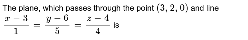 The plane, which passes through the point `(3,2,0)` and line `(x-3)/(1)=(y-6)/(5)=(z-4)/(4)` is