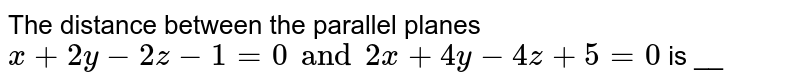 The distance between the parallel planes `x+2y-2z-1=0 and 2x+4y-4z+5=0` is __
