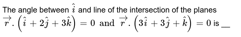 The angle between ` hati` and line of the intersection of the planes ` vecr.( hati+2 hatj+ 3 hatk)=0 and vecr.(3 hati+3 hatj+ hatk)=0` is __