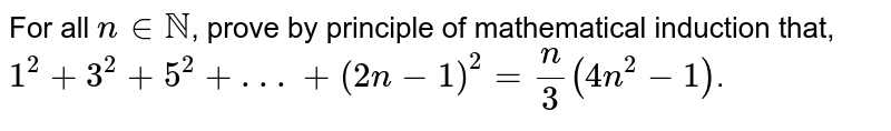 For all `ninNN`, prove by principle of mathematical induction that, <br> `1^(2)+3^(2)+5^(2)+ . . .+(2n-1)^(2)=(n)/(3)(4n^(2)-1)`.