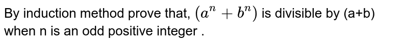 By induction method prove that, `(a^(n)+b^(n))` is divisible by (a+b) when n is an odd positive integer .