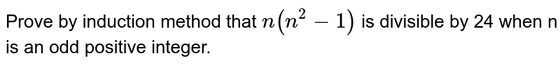 Prove by induction method that `n(n^(2)-1)` is divisible by 24 when n is an odd positive integer.
