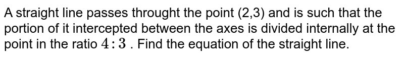 A straight line passes throught the point (2,3) and is such that the portion of it intercepted between the axes is divided internally at the point in the ratio `4:3` . Find  the equation of the straight line.