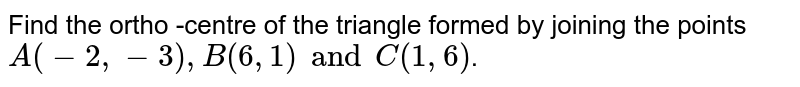 Find the ortho -centre of the triangle formed by joining the points `A(-2,-3),B(6,1)andC(1,6)`.
