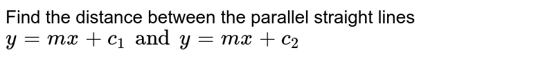 Find the distance between the parallel straight lines `y=mx+c_(1)andy=mx+c_(2)`