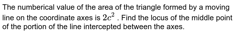 The numberical value of the area of the triangle formed by a moving line on the coordinate axes is `2c^(2)` . Find the locus of the middle point of the portion of the line intercepted between the axes.