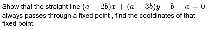 Show that the straight line `(a+2b)x+(a-3b)y+b-a=0`  always passes through a fixed point , find the cootdinates of that fixed point.