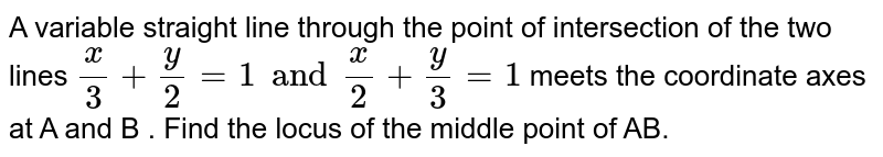 A variable straight line through the point of intersection of the two lines `(x)/(3)+(y)/(2)=1and(x)/(2)+(y)/(3)=1` meets  the coordinate axes at A and B . Find the locus of the middle point of AB.