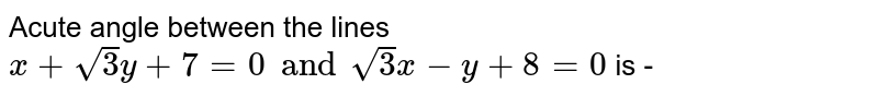 Acute angle between the lines `x+sqrt(3y)+7=0 andsqrt(3)x-y+8=0` is -
