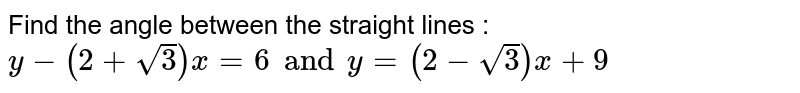 Find the angle between the straight lines :  <br>  `y-(2+sqrt(3))x=6andy=(2-sqrt(3))x+9`
