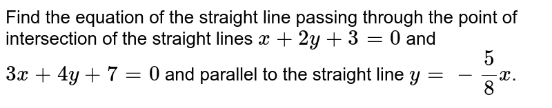Find the equation of the straight line passing through the point of intersection of the straight lines `x+2y+3=0`  and `3x+4y+7=0`  and parallel to the straight line `y=-(5)/(8)x`.