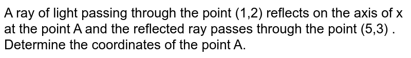 A ray of light passing through the point (1,2) reflects on the axis of x at the point A and the reflected ray passes through the point (5,3) . Determine the coordinates of the point A.