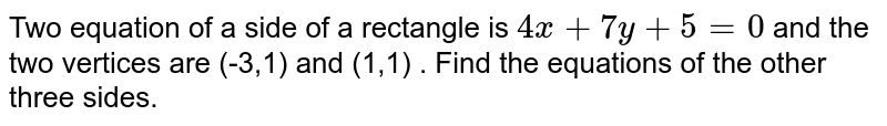 Two equation of a side of a rectangle  is `4x+7y+5=0`  and the two vertices are (-3,1) and (1,1) . Find the equations of the other three sides.