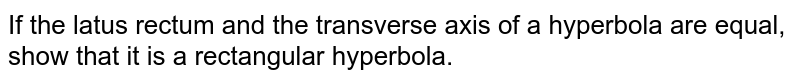If the latus rectum and the transverse axis of a hyperbola are equal, show that it is a rectangular hyperbola.