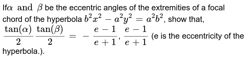 If`alpha and beta` be the eccentric angles of the extremities of a focal chord of the hyperbola `b^(2)x^(2) - a^(2)y^(2) = a^(2)b^(2)`, show that, `tan(alpha)/(2)tan(beta)/(2) = -(e-1)/(e+1)`, `(e-1)/(e+1)` (e is the eccentricity of the hyperbola.).