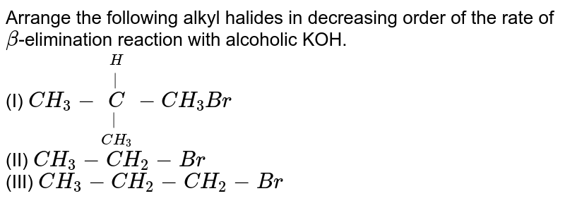 Arrange the following alkyl halides in decreasing order of the rate of `beta`-elimination reaction with alcoholic KOH. <br> (I) `CH_(3)-underset(CH_(3))underset(|)overset(H)overset(|)(C)-CH_(3)Br` <br> (II) `CH_(3)-CH_(2)-Br` <br> (III) `CH_(3)-CH_(2)-CH_(2)-Br`