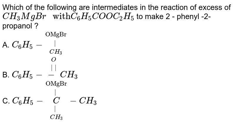 """Which of the following are intermediates in the reaction of excess of `CH_(3) MgBr """" with"""" C_(6)H_(5)COOC_(2)H_(5)`  to make 2 - phenyl -2- propanol ?  <br> A.  `C_(6)H_(5) - overset(""""OMgBr"""") overset( ) underset(CH_(3))` <br>  B. `C_(6)H_(5) - overset(O) overset(  ) - CH_(3)` <br> C. `C_(6)H_(5) - overset(""""OMgBr"""") overset( ) underset(CH_(3)) underset( ) C- CH_(3)`"""