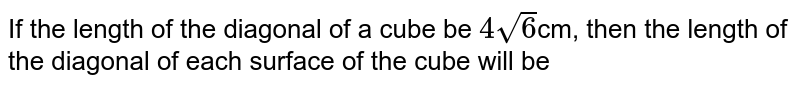 If the length of the diagonal of a cube be `4sqrt6`cm, then the length of the diagonal of each surface of the cube will be