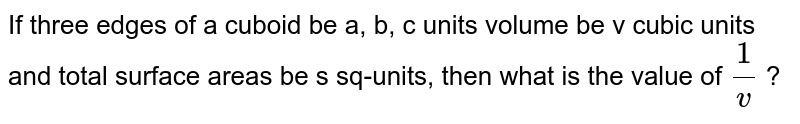 If three edges of a cuboid be a, b, c units volume be v cubic units and total surface areas be s sq-units, then what is the value of `1/v` ?