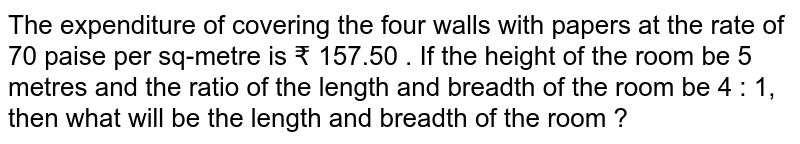 The expenditure of covering the four walls with papers at the rate of 70 paise per sq-metre is ? 157.50 . If the height of the room be  5 metres and the ratio of the length and breadth of the room be 4 : 1, then what will be the length and breadth of the room ?
