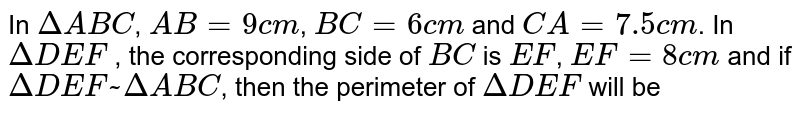 In `DeltaABC`, `AB=9cm`, `BC=6cm` and `CA=7.5cm`. In `DeltaDEF` , the corresponding side of `BC` is `EF`, `EF=8cm ` and if `DeltaDEF~DeltaABC`, then the perimeter of `DeltaDEF` will be
