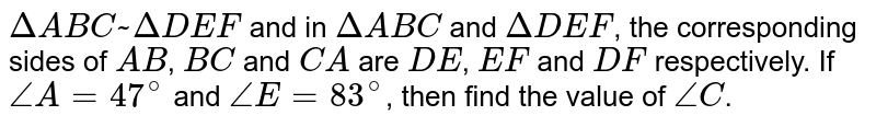 `DeltaABC~DeltaDEF` and in `DeltaABC` and `DeltaDEF`, the corresponding sides of `AB`, `BC` and `CA` are `DE`, `EF` and `DF` respectively. If `/_A=47^(@)` and `/_E=83^(@)`, then find the value of `/_C`.