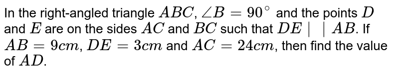 In the right-angled triangle `ABC`, `/_B=90^(@)` and the points `D` and `E` are on the sides `AC` and `BC` such that `DE||AB`. If `AB=9cm`, `DE=3cm` and `AC=24cm`, then find the value of `AD`.
