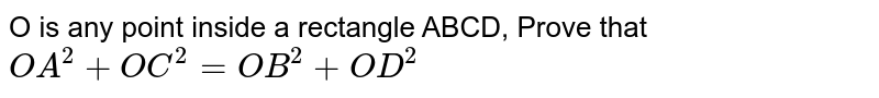 O is any point inside a rectangle ABCD, Prove that `OA^(2) + OC^(2)= OB^(2) + OD^(2) `