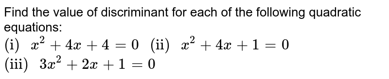 """Find the value of discriminant for each of the following quadratic equations: <br> `""""(i) """" x^(2)+4x+4=0 """" (ii) """" x^(2)+4x+1=0` <br> `""""(iii) """" 3x^(2)+2x+1=0`"""