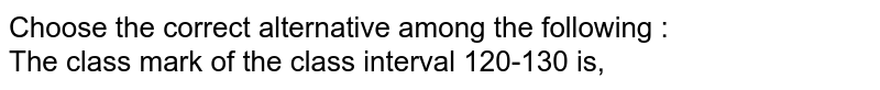 Choose the correct alternative among the following : <br>  The class mark of the class interval 120-130 is,