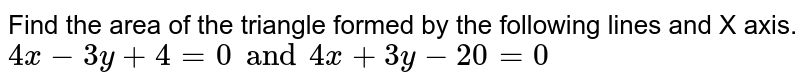 Find the area of the triangle formed by the following lines and X axis. <br> `4x - 3y +4 = 0 and 4x + 3y - 20 = 0`