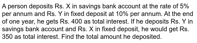 A person deposits Rs. X in savings bank account at the rate of 5% per annum and Rs. Y in fixed deposit at 10% per annum. At the end of one year, he gets Rs. 400 as total interest. If he deposits Rs. Y in savings bank account and Rs. X in fixed deposit, he would get Rs. 350 as total interest. Find the total amount he deposited.