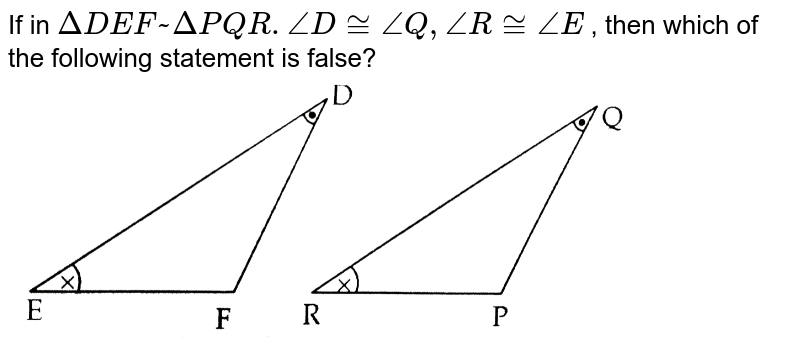 """If in `DeltaDEF~DeltaPQR.angleD~=angleQ,angleR~=angleE` , then which of the following statement is false?  <br>  <img src=""""https://d10lpgp6xz60nq.cloudfront.net/physics_images/CTN_MK_MAT_X_P2_GEO_C01_E06_002_Q01.png"""" width=""""80%"""">"""