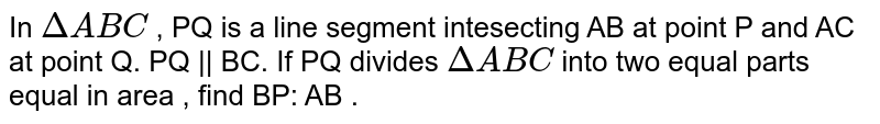 In `DeltaABC` , PQ is a line segment intesecting AB at point P and AC at point Q. PQ || BC. If PQ divides  `DeltaABC` into two  equal parts equal in area , find BP: AB .