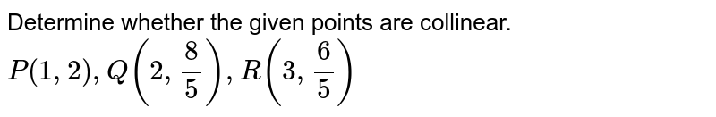 Determine whether the given points are collinear. <br> `P(1, 2) , Q(2, 8/5), R(3, 6/5)`