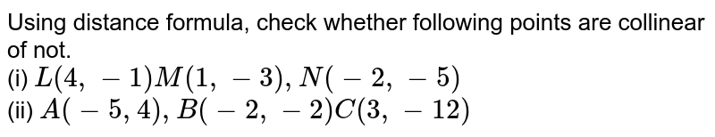 Using distance formula, check whether following points are collinear of not. <br> (i) `L(4, - 1) M(1,-3), N(-2, -5)` <br> (ii) `A(-5, 4), B(-2,-2) C(3,-12)`