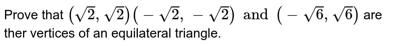 Prove that `(sqrt(2),sqrt(2)) (-sqrt(2), -sqrt(2) ) and (-sqrt(6 ) , sqrt(6))` are ther vertices of an equilateral triangle.