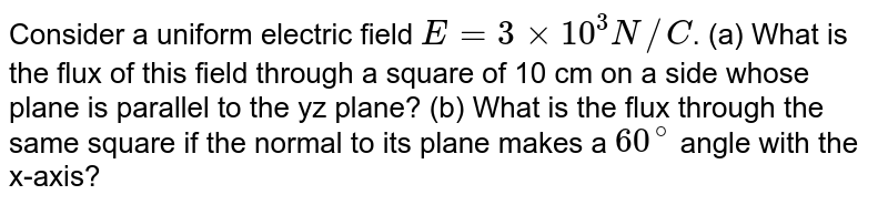 Consider a uniform electric field `E=3xx10^(3) N//C`. (a) What is the flux of this field through a square of 10 cm on a side whose plane is parallel to the yz plane? (b) What is the flux through the same square if the normal to its plane makes a `60^(@)` angle with the x-axis?