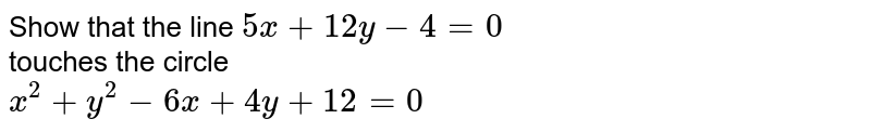 Show that the line `5x + 12y - 4 = 0 ` <br> touches the circle <br> `x^(2)+ y^(2) -6x + 4y + 12 = 0`