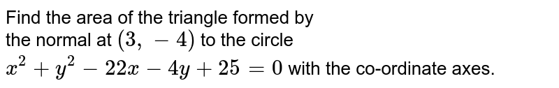 Find the area of the triangle formed by <br> the normal at `(3,-4)` to the circle <br> `x^(2) +y^(2) -22x - 4y + 25 = 0` with the co-ordinate axes.