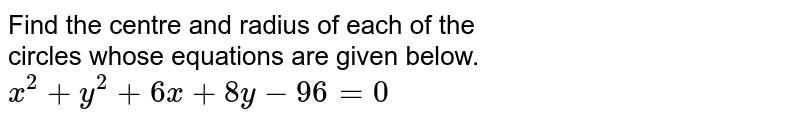 Find the centre and radius of each of the <br> circles whose equations are given below. <br>`x^(2) + y^(2) + 6x + 8y - 96 =0 `