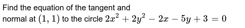 Find the  equation of the tangent and <br> normal at `(1, 1)` to the circle `2x^(2) + 2 y^(2) - 2x - 5y + 3 = 0`