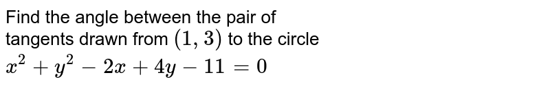 Find the angle between the pair of <br> tangents drawn from `(1, 3)` to the circle <br> `x^(2) + y^(2) - 2 x + 4y - 11 = 0`