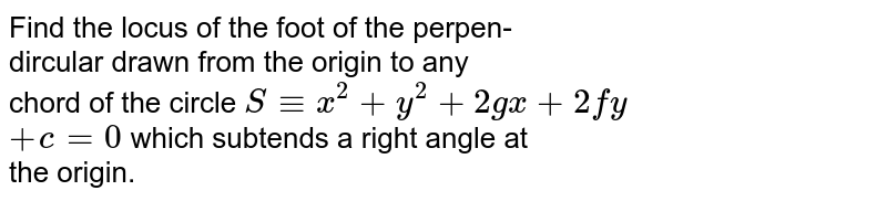 Find the locus of the foot of the perpen- <br> dircular drawn from the origin to any <br> chord of the circle `S-= x^(2) + y^(2) + 2gx + 2fy ` <br> ` + c = 0 ` which subtends a right angle at <br> the origin.