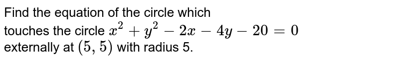 Find the equation of the circle which <br> touches the circle `x^(2) + y^(2) - 2x - 4y - 20 = 0` <br> externally at `(5, 5)` with radius 5.