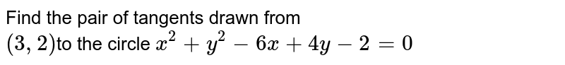 Find the pair of tangents drawn from <br> ` (3,2) `to the circle `x^(2) + y^(2) - 6x + 4y - 2 = 0`