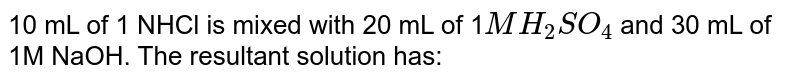 10 mL of 1 NHCl is mixed with 20 mL of 1`MH_(2)SO_(4)` and 30 mL of 1M NaOH. The resultant solution has: