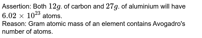 Assertion: Both `12 g`. of carbon and `27 g`. of aluminium will have `6.02xx10^(23)` atoms. <br> Reason: Gram atomic mass of an element contains Avogadro's number of atoms.
